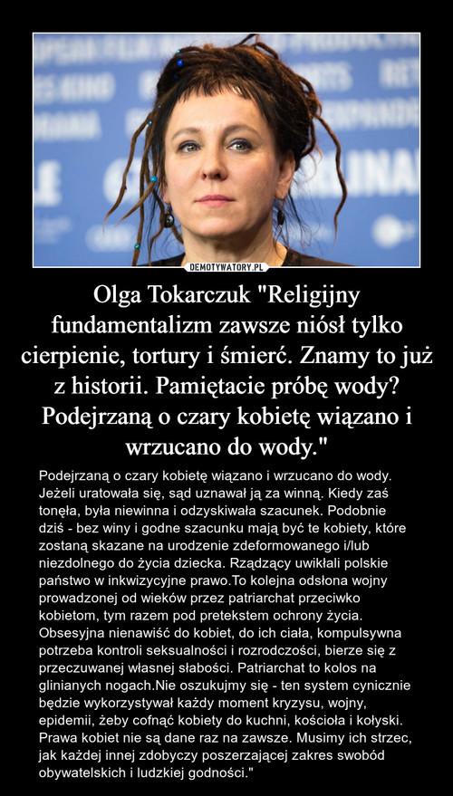 """Olga Tokarczuk """"Religijny fundamentalizm zawsze niósł tylko cierpienie, tortury i śmierć. Znamy to już z historii. Pamiętacie próbę wody? Podejrzaną o czary kobietę wiązano i wrzucano do wody."""""""
