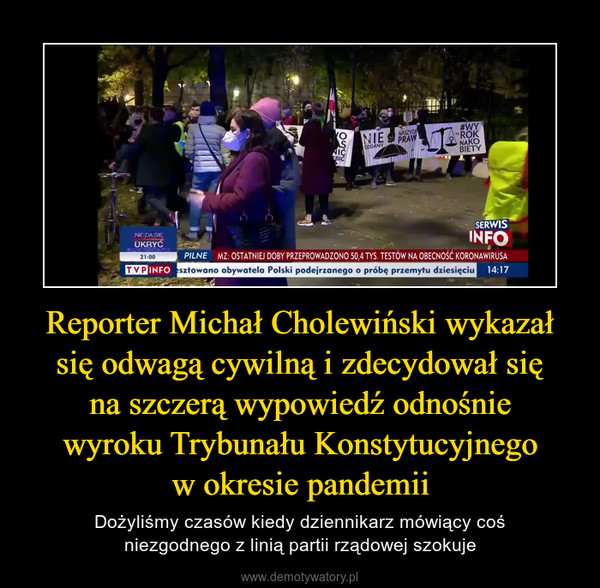 Reporter Michał Cholewiński wykazał się odwagą cywilną i zdecydował sięna szczerą wypowiedź odnośniewyroku Trybunału Konstytucyjnegow okresie pandemii – Dożyliśmy czasów kiedy dziennikarz mówiący cośniezgodnego z linią partii rządowej szokuje