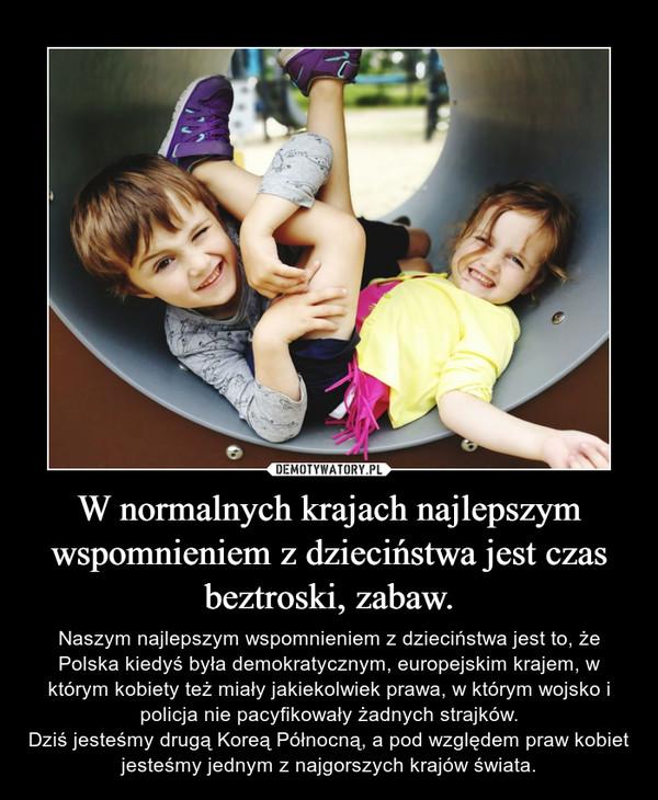 W normalnych krajach najlepszym wspomnieniem z dzieciństwa jest czas beztroski, zabaw. – Naszym najlepszym wspomnieniem z dzieciństwa jest to, że Polska kiedyś była demokratycznym, europejskim krajem, w którym kobiety też miały jakiekolwiek prawa, w którym wojsko i policja nie pacyfikowały żadnych strajków.Dziś jesteśmy drugą Koreą Północną, a pod względem praw kobiet jesteśmy jednym z najgorszych krajów świata.