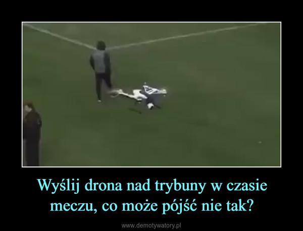 Wyślij drona nad trybuny w czasie meczu, co może pójść nie tak? –