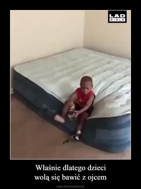 Właśnie dlatego dzieciwolą się bawić z ojcem –