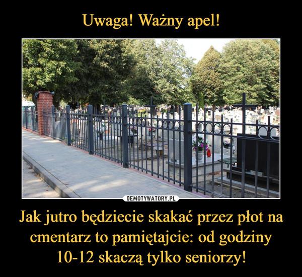 Uwaga! Ważny apel! Jak jutro będziecie skakać przez płot na cmentarz to pamiętajcie: od godziny 10-12 skaczą tylko seniorzy!