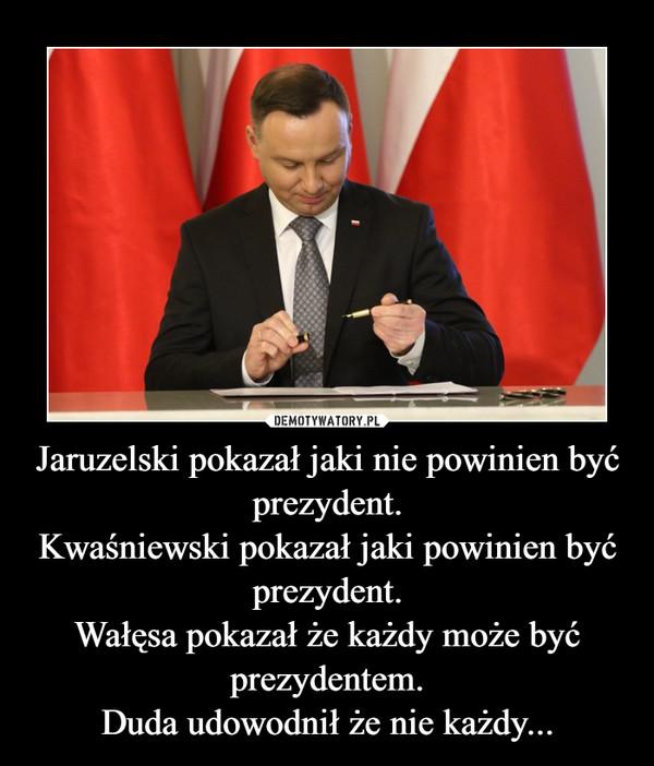 Jaruzelski pokazał jaki nie powinien być prezydent.Kwaśniewski pokazał jaki powinien być prezydent.Wałęsa pokazał że każdy może być prezydentem.Duda udowodnił że nie każdy... –
