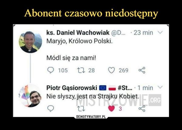 –  ks. Daniel Wachowiak @D... 23 minMaryjo, Królowo Polski.Módl się za nami!Q 105    tl 28     O 269 <Piotr Gąsiorowski ■ a #St... 1 minNie słyszy, jest na Strajku Kobiet.