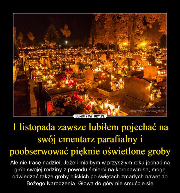 1 listopada zawsze lubiłem pojechać na swój cmentarz parafialny i poobserwować pięknie oświetlone groby – Ale nie tracę nadziei. Jeżeli miałbym w przyszłym roku jechać na grób swojej rodziny z powodu śmierci na koronawirusa, mogę odwiedzać także groby bliskich po świętach zmarłych nawet do Bożego Narodzenia. Głowa do góry nie smućcie się