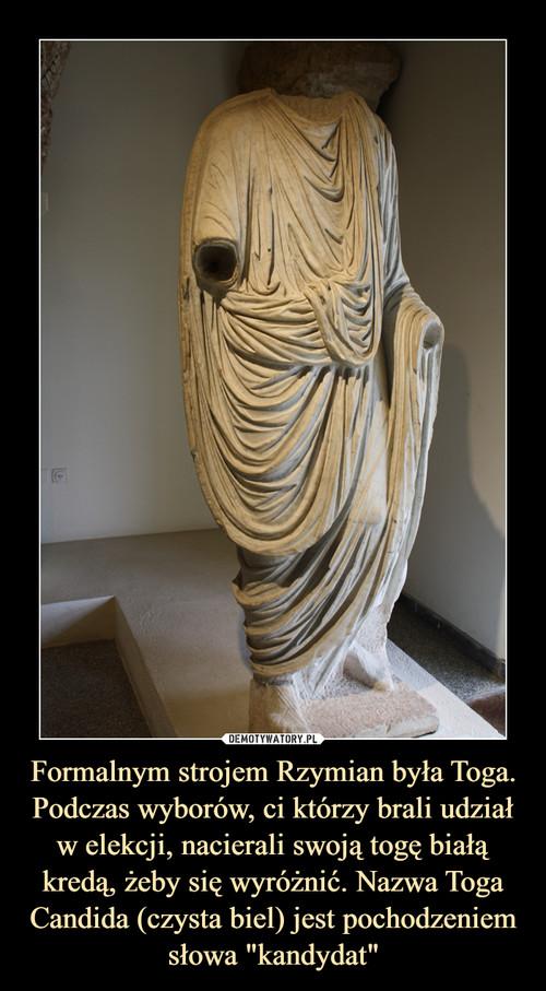 """Formalnym strojem Rzymian była Toga. Podczas wyborów, ci którzy brali udział w elekcji, nacierali swoją togę białą kredą, żeby się wyróżnić. Nazwa Toga Candida (czysta biel) jest pochodzeniem słowa """"kandydat"""""""