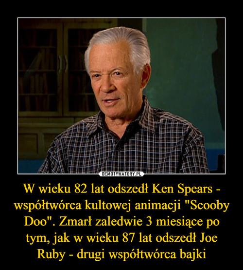 """W wieku 82 lat odszedł Ken Spears - współtwórca kultowej animacji """"Scooby Doo"""". Zmarł zaledwie 3 miesiące po tym, jak w wieku 87 lat odszedł Joe Ruby - drugi współtwórca bajki"""