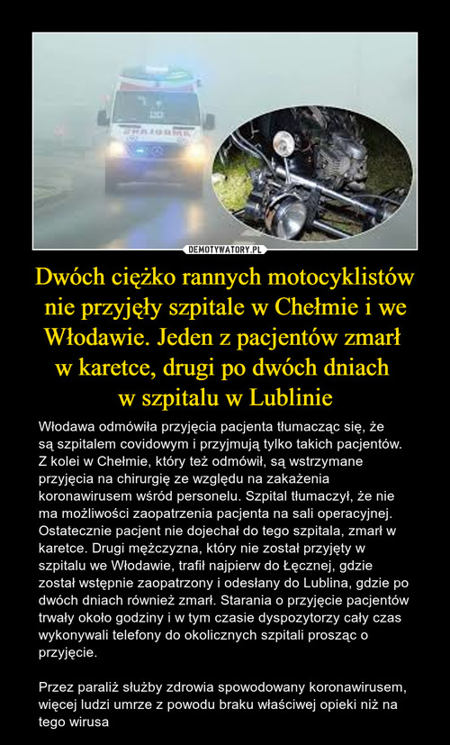 Dwóch ciężko rannych motocyklistów nie przyjęły szpitale w Chełmie i we Włodawie. Jeden z pacjentów zmarł  w karetce, drugi po dwóch dniach  w szpitalu w Lublinie