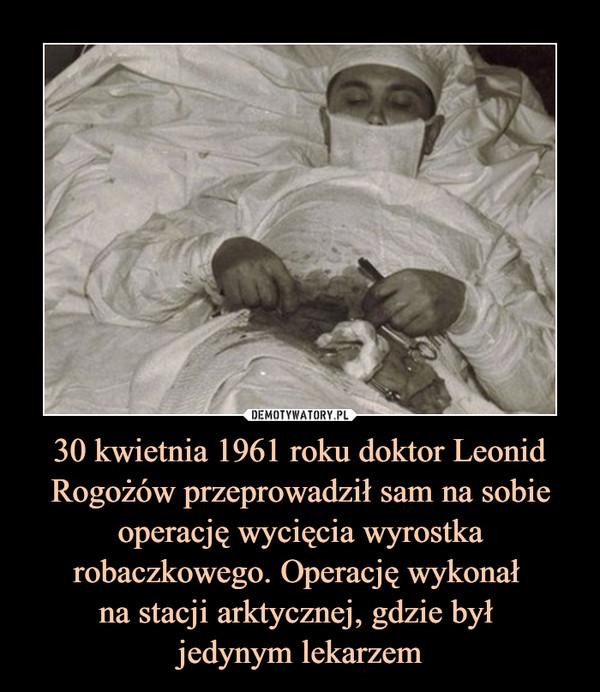 30 kwietnia 1961 roku doktor Leonid Rogożów przeprowadził sam na sobieoperację wycięcia wyrostka robaczkowego. Operację wykonał na stacji arktycznej, gdzie był jedynym lekarzem –