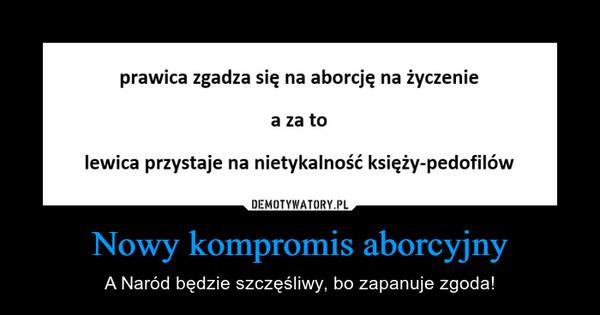 Nowy kompromis aborcyjny – A Naród będzie szczęśliwy, bo zapanuje zgoda!