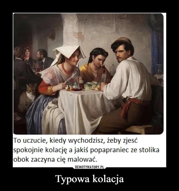 Typowa kolacja –  To uczucie, kiedy wychodzisz, żeby zjesćspokojnie kolację a jakiś popapraniec ze stolikaobok zaczyna cię malować.