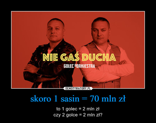 skoro 1 sasin = 70 mln zł