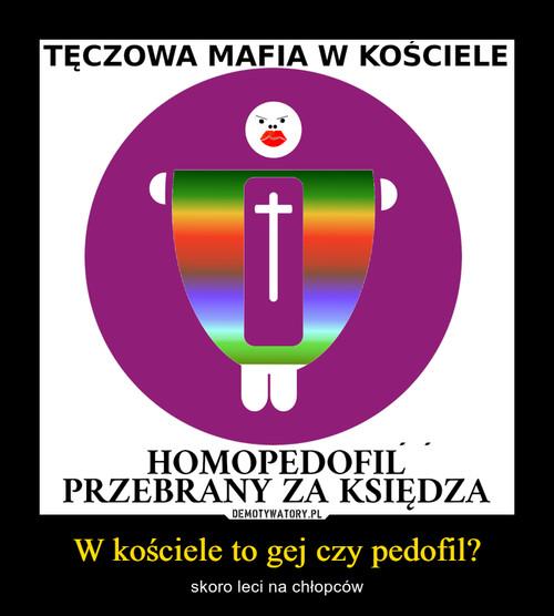 W kościele to gej czy pedofil?