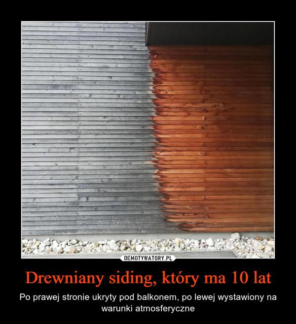 Drewniany siding, który ma 10 lat – Po prawej stronie ukryty pod balkonem, po lewej wystawiony na warunki atmosferyczne