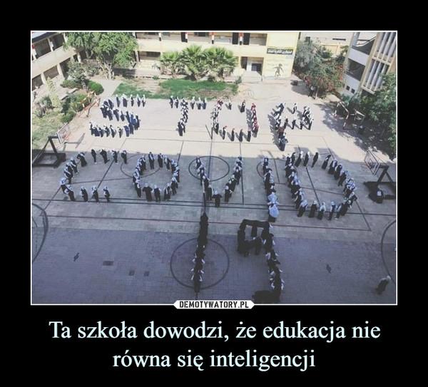 Ta szkoła dowodzi, że edukacja nie równa się inteligencji –