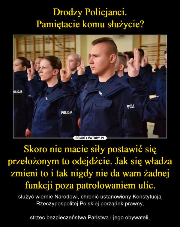 Skoro nie macie siły postawić się przełożonym to odejdźcie. Jak się władza zmieni to i tak nigdy nie da wam żadnej funkcji poza patrolowaniem ulic. – służyć wiernie Narodowi, chronić ustanowiony Konstytucją Rzeczypospolitej Polskiej porządek prawny,strzec bezpieczeństwa Państwa i jego obywateli,