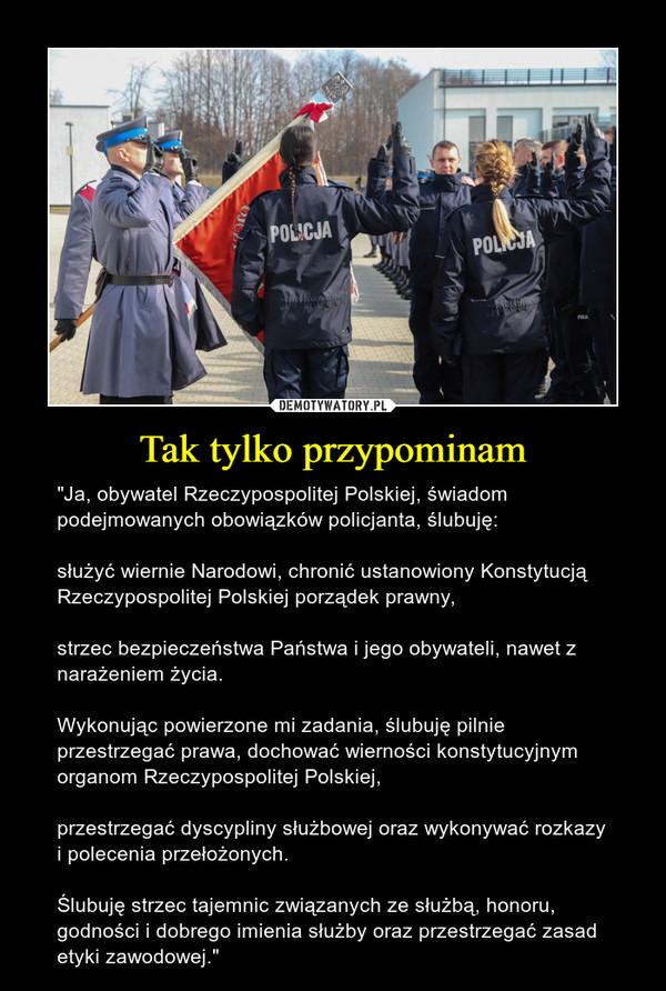 """Tak tylko przypominam – """"Ja, obywatel Rzeczypospolitej Polskiej, świadom podejmowanych obowiązków policjanta, ślubuję:służyć wiernie Narodowi, chronić ustanowiony Konstytucją Rzeczypospolitej Polskiej porządek prawny,strzec bezpieczeństwa Państwa i jego obywateli, nawet z narażeniem życia.Wykonując powierzone mi zadania, ślubuję pilnie przestrzegać prawa, dochować wierności konstytucyjnym organom Rzeczypospolitej Polskiej,przestrzegać dyscypliny służbowej oraz wykonywać rozkazy i polecenia przełożonych.Ślubuję strzec tajemnic związanych ze służbą, honoru, godności i dobrego imienia służby oraz przestrzegać zasad etyki zawodowej."""""""