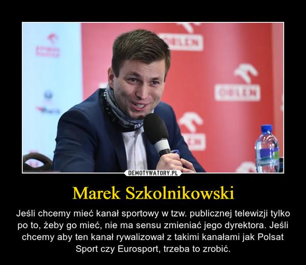Marek Szkolnikowski – Jeśli chcemy mieć kanał sportowy w tzw. publicznej telewizji tylko po to, żeby go mieć, nie ma sensu zmieniać jego dyrektora. Jeśli chcemy aby ten kanał rywalizował z takimi kanałami jak Polsat Sport czy Eurosport, trzeba to zrobić.
