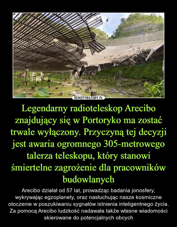 Legendarny radioteleskop Arecibo znajdujący się w Portoryko ma zostać trwale wyłączony. Przyczyną tej decyzji jest awaria ogromnego 305-metrowego talerza teleskopu, który stanowi śmiertelne zagrożenie dla pracowników budowlanych – Arecibo działał od 57 lat, prowadząc badania jonosfery, wykrywając egzoplanety, oraz nasłuchując nasze kosmiczne otoczenie w poszukiwaniu sygnałów istnienia inteligentnego życia. Za pomocą Arecibo ludzkość nadawała także własne wiadomości skierowane do potencjalnych obcych