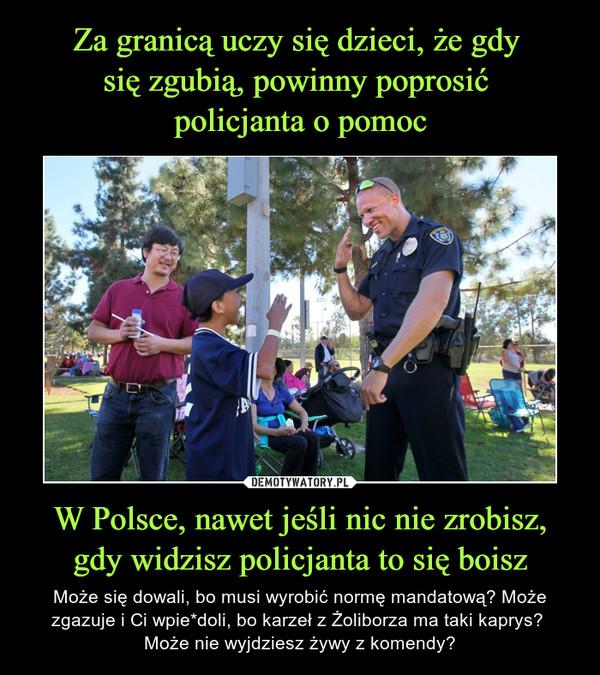 Za granicą uczy się dzieci, że gdy  się zgubią, powinny poprosić  policjanta o pomoc W Polsce, nawet jeśli nic nie zrobisz, gdy widzisz policjanta to się boisz