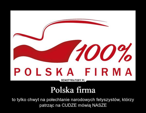 Polska firma – to tylko chwyt na połechtanie narodowych fetyszystów, którzy patrząc na CUDZE mówią NASZE