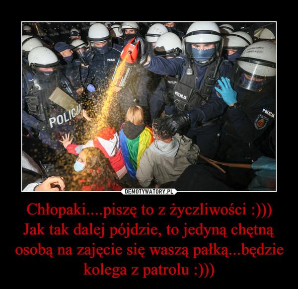 Chłopaki....piszę to z życzliwości :)))Jak tak dalej pójdzie, to jedyną chętną osobą na zajęcie się waszą pałką...będzie kolega z patrolu :))) –