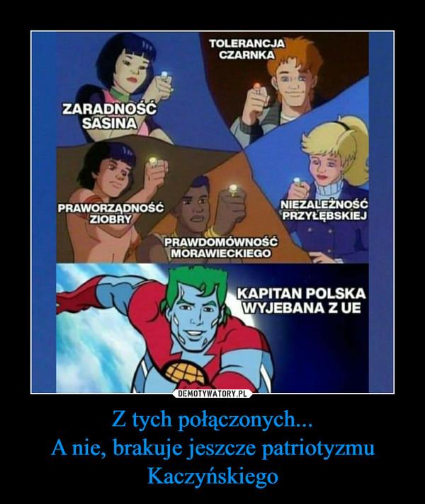 Z tych połączonych...A nie, brakuje jeszcze patriotyzmu Kaczyńskiego –