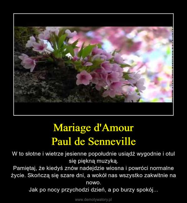 Mariage d'AmourPaul de Senneville – W to słotne i wietrze jesienne popołudnie usiądź wygodnie i otul się piękną muzyką.Pamiętaj, że kiedyś znów nadejdzie wiosna i powróci normalne życie. Skończą się szare dni, a wokół nas wszystko zakwitnie na nowo.Jak po nocy przychodzi dzień, a po burzy spokój...