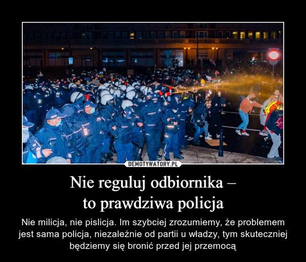Nie reguluj odbiornika –to prawdziwa policja – Nie milicja, nie pislicja. Im szybciej zrozumiemy, że problemem jest sama policja, niezależnie od partii u władzy, tym skuteczniej będziemy się bronić przed jej przemocą