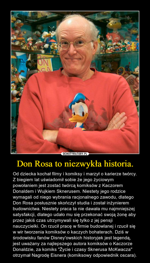 """Don Rosa to niezwykła historia. – Od dziecka kochał filmy i komiksy i marzył o karierze twórcy. Z biegiem lat uświadomił sobie że jego życiowym powołaniem jest zostać twórcą komiksów z Kaczorem Donaldem i Wujkiem Sknerusem. Niestety jego rodzice wymagali od niego wybrania racjonalnego zawodu, dlatego Don Rosa posłusznie skończył studia i został inżynierem budownictwa. Niestety praca ta nie dawała mu najmniejszej satysfakcji, dlatego udało mu się przekonać swoją żonę aby przez jakiś czas utrzymywali się tylko z jej pensji nauczycielki. On rzucił pracę w firmie budowlanej i rzucił się w wir tworzenia komiksów o kaczych bohaterach. Dziś w środowisku fanów Disney'owskich historyjek jest legendą, jest uważany za najlepszego autora komiksów o Kaczorze Donaldzie, za komiks """"Życie i czasy Sknerusa McKwacza"""" otrzymał Nagrodę Eisnera (komiksowy odpowiednik oscara)."""
