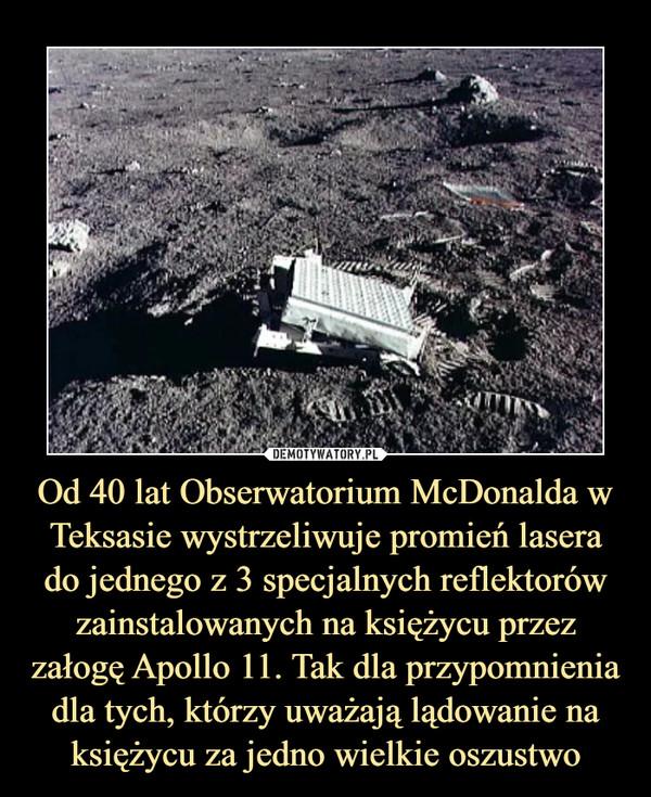 Od 40 lat Obserwatorium McDonalda w Teksasie wystrzeliwuje promień lasera do jednego z 3 specjalnych reflektorów zainstalowanych na księżycu przez załogę Apollo 11. Tak dla przypomnienia dla tych, którzy uważają lądowanie na księżycu za jedno wielkie oszustwo –