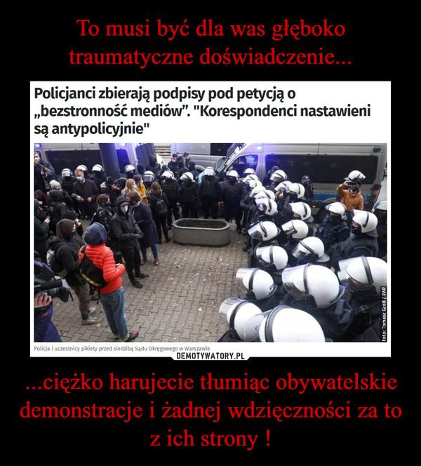 ...ciężko harujecie tłumiąc obywatelskie demonstracje i żadnej wdzięczności za to z ich strony ! –