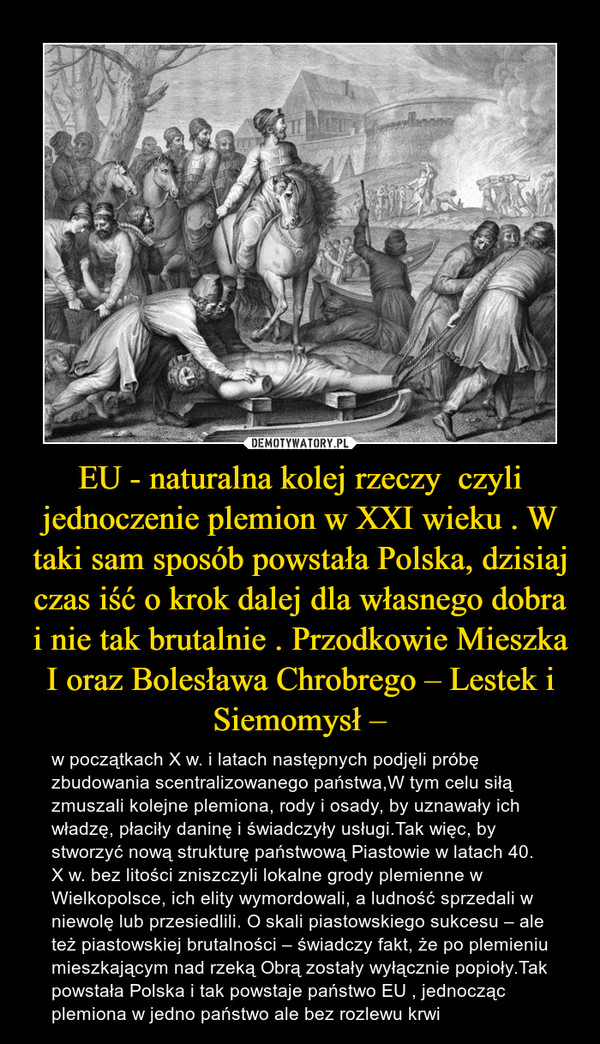 EU - naturalna kolej rzeczy  czyli jednoczenie plemion w XXI wieku . W taki sam sposób powstała Polska, dzisiaj czas iść o krok dalej dla własnego dobra i nie tak brutalnie . Przodkowie Mieszka I oraz Bolesława Chrobrego – Lestek i Siemomysł – – w początkach X w. i latach następnych podjęli próbę zbudowania scentralizowanego państwa,W tym celu siłą zmuszali kolejne plemiona, rody i osady, by uznawały ich władzę, płaciły daninę i świadczyły usługi.Tak więc, by stworzyć nową strukturę państwową Piastowie w latach 40. X w. bez litości zniszczyli lokalne grody plemienne w Wielkopolsce, ich elity wymordowali, a ludność sprzedali w niewolę lub przesiedlili. O skali piastowskiego sukcesu – ale też piastowskiej brutalności – świadczy fakt, że po plemieniu mieszkającym nad rzeką Obrą zostały wyłącznie popioły.Tak powstała Polska i tak powstaje państwo EU , jednocząc plemiona w jedno państwo ale bez rozlewu krwi