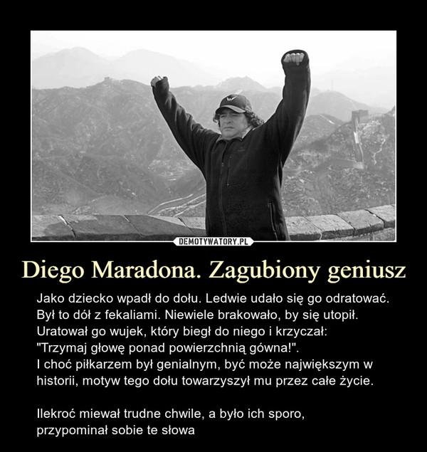 """Diego Maradona. Zagubiony geniusz – Jako dziecko wpadł do dołu. Ledwie udało się go odratować. Był to dół z fekaliami. Niewiele brakowało, by się utopił. Uratował go wujek, który biegł do niego i krzyczał:""""Trzymaj głowę ponad powierzchnią gówna!"""".I choć piłkarzem był genialnym, być może największym w historii, motyw tego dołu towarzyszył mu przez całe życie.Ilekroć miewał trudne chwile, a było ich sporo,przypominał sobie te słowa"""