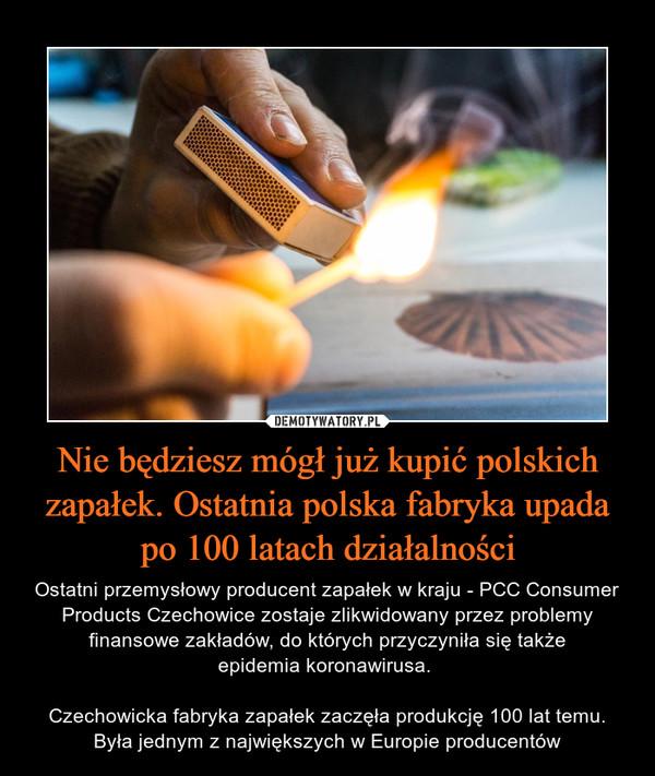 Nie będziesz mógł już kupić polskich zapałek. Ostatnia polska fabryka upada po 100 latach działalności – Ostatni przemysłowy producent zapałek w kraju - PCC Consumer Products Czechowice zostaje zlikwidowany przez problemy finansowe zakładów, do których przyczyniła się takżeepidemia koronawirusa. Czechowicka fabryka zapałek zaczęła produkcję 100 lat temu. Była jednym z największych w Europie producentów