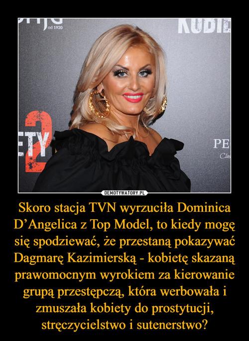 Skoro stacja TVN wyrzuciła Dominica D'Angelica z Top Model, to kiedy mogę się spodziewać, że przestaną pokazywać Dagmarę Kazimierską - kobietę skazaną prawomocnym wyrokiem za kierowanie grupą przestępczą, która werbowała i zmuszała kobiety do prostytucji, stręczycielstwo i sutenerstwo?