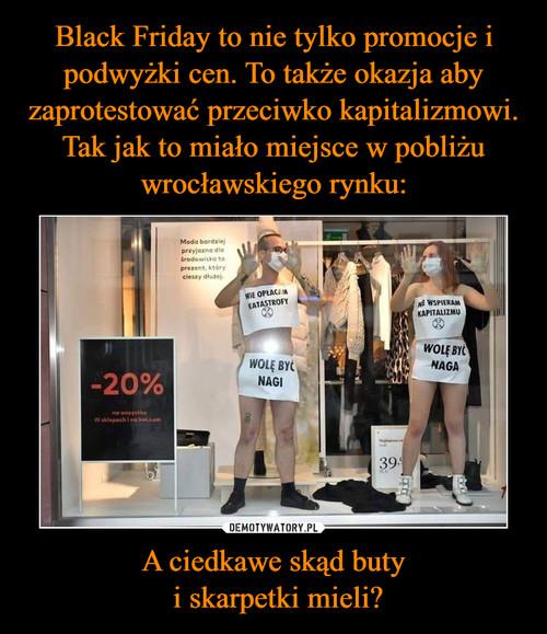Black Friday to nie tylko promocje i podwyżki cen. To także okazja aby zaprotestować przeciwko kapitalizmowi. Tak jak to miało miejsce w pobliżu wrocławskiego rynku: A ciedkawe skąd buty  i skarpetki mieli?