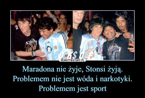 Maradona nie żyje, Stonsi żyją. Problemem nie jest wóda i narkotyki. Problemem jest sport