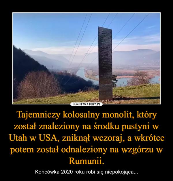 Tajemniczy kolosalny monolit, który został znaleziony na środku pustyni w Utah w USA, zniknął wczoraj, a wkrótce potem został odnaleziony na wzgórzu w Rumunii. – Końcówka 2020 roku robi się niepokojąca...