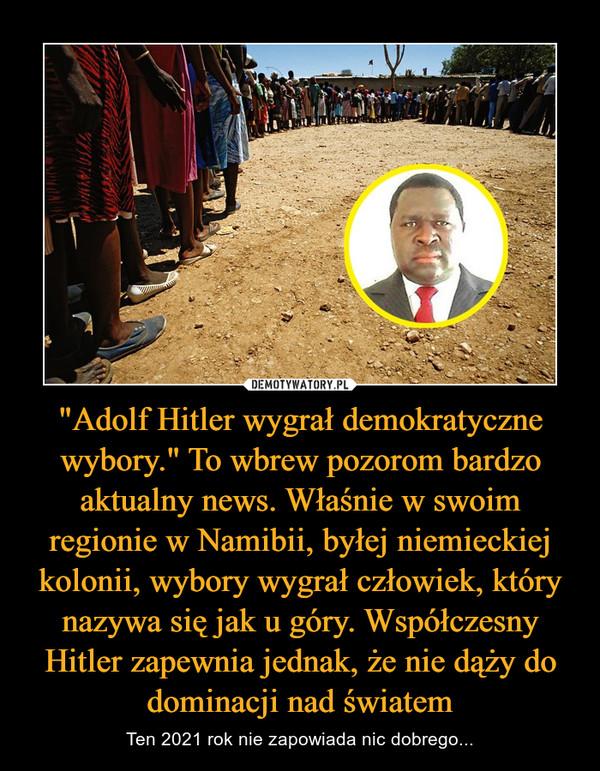 """""""Adolf Hitler wygrał demokratyczne wybory."""" To wbrew pozorom bardzo aktualny news. Właśnie w swoim regionie w Namibii, byłej niemieckiej kolonii, wybory wygrał człowiek, który nazywa się jak u góry. Współczesny Hitler zapewnia jednak, że nie dąży do dominacji nad światem – Ten 2021 rok nie zapowiada nic dobrego..."""
