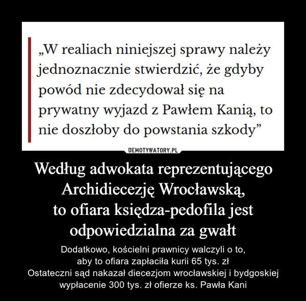 """Według adwokata reprezentującegoArchidiecezję Wrocławską,to ofiara księdza-pedofila jestodpowiedzialna za gwałt – Dodatkowo, kościelni prawnicy walczyli o to,aby to ofiara zapłaciła kurii 65 tys. złOstateczni sąd nakazał diecezjom wrocławskiej i bydgoskiej wypłacenie 300 tys. zł ofierze ks. Pawła Kani """"W realiach niniejszej sprawy należyjednoznacznie stwierdzić, że gdybypowód nie zdecydował się naprywatny wyjazd z Pawłem Kanią, tonie doszłoby do powstania szkody"""""""