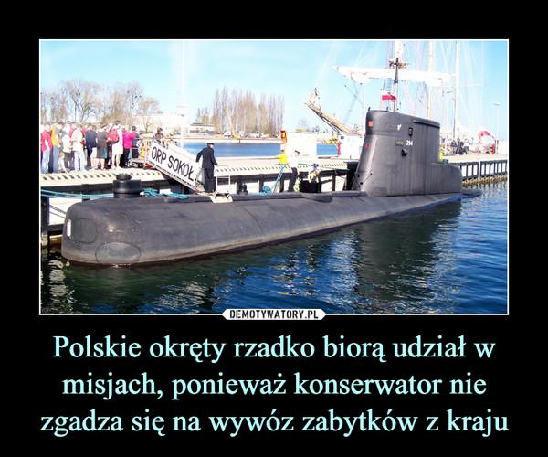 Polskie okręty rzadko biorą udział w misjach, ponieważ konserwator nie zgadza się na wywóz zabytków z kraju –