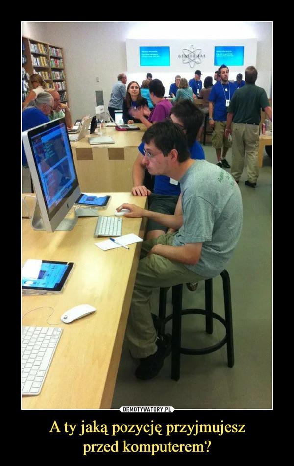 A ty jaką pozycję przyjmujeszprzed komputerem? –