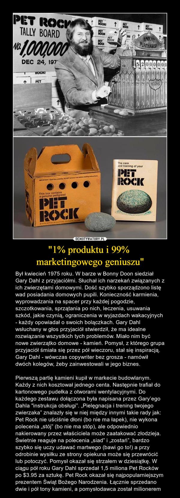 """""""1% produktu i 99% marketingowego geniuszu"""" – Był kwiecień 1975 roku. W barze w Bonny Doon siedział Gary Dahl z przyjaciółmi. Słuchał ich narzekań związanych z ich zwierzętami domowymi. Dość szybko sporządzono listę wad posiadania domowych pupili. Konieczność karmienia, wyprowadzania na spacer przy każdej pogodzie, szczotkowania, sprzątania po nich, leczenia, usuwania szkód, jakie czynią, ograniczenia w wyjazdach wakacyjnych - każdy opowiadał o swoich bolączkach. Gary Dahl wsłuchany w głos przyjaciół stwierdził, że ma idealne rozwiązanie wszystkich tych problemów. Miało nim być nowe zwierzątko domowe - kamień. Pomysł, z którego grupa przyjaciół śmiała się przez pół wieczoru, stał się inspiracją. Gary Dahl - wówczas copywriter bez grosza - namówił dwóch kolegów, żeby zainwestowali w jego biznes. Pierwszą partię kamieni kupił w markecie budowlanym. Każdy z nich kosztował jednego centa. Następnie trafiał do kartonowego pudełka z otworami wentylacyjnymi. Do każdego zestawu dołączona była napisana przez Gary'ego Dahla """"instrukcja obsługi"""". """"Pielęgnacja i trening twojego zwierzaka"""" znalazły się w niej między innymi takie rady jak: Pet Rock nie uściśnie dłoni (bo nie ma łapek), nie wykona polecenia """"stój"""" (bo nie ma stóp), ale odpowiednio nakierowany przez właściciela może zaatakować złodzieja. Świetnie reaguje na polecenia """"siad"""" i """"zostań"""", bardzo szybko się uczy udawać martwego (bawi go to!) a przy odrobinie wysiłku ze strony opiekuna może się przewrócić lub potoczyć. Pomysł okazał się strzałem w dziesiątkę. W ciągu pół roku Gary Dahl sprzedał 1,5 miliona Pet Rocków po $3.95 za sztukę. Pet Rock okazał się najpopularniejszym prezentem Świąt Bożego Narodzenia. Łącznie sprzedano dwie i pół tony kamieni, a pomysłodawca został milionerem"""