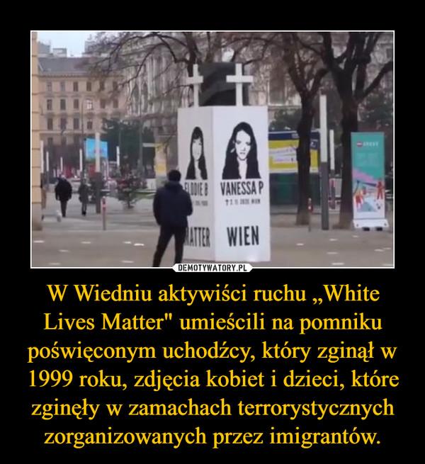 """W Wiedniu aktywiści ruchu """"White Lives Matter"""" umieścili na pomniku poświęconym uchodźcy, który zginął w 1999 roku, zdjęcia kobiet i dzieci, które zginęły w zamachach terrorystycznych zorganizowanych przez imigrantów. –"""