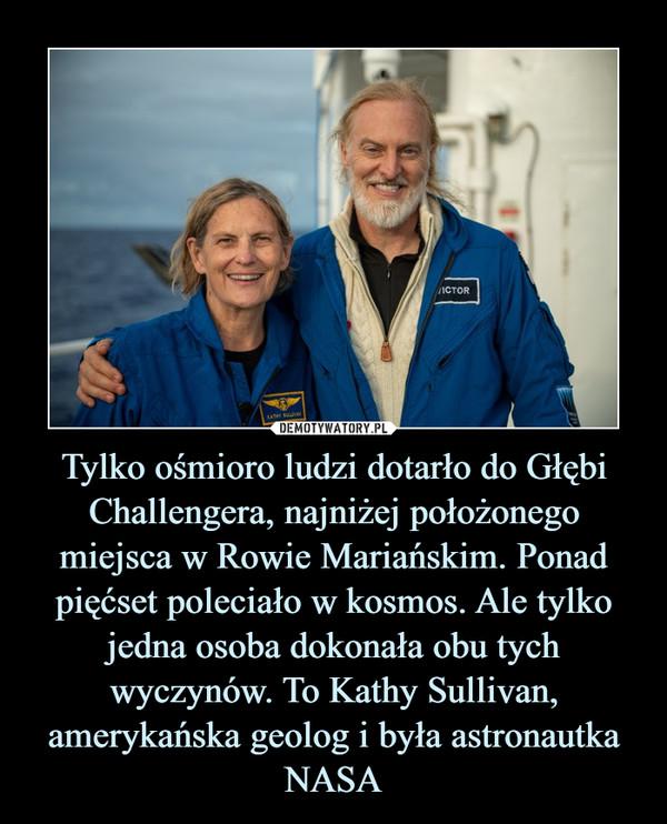 Tylko ośmioro ludzi dotarło do Głębi Challengera, najniżej położonego miejsca w Rowie Mariańskim. Ponad pięćset poleciało w kosmos. Ale tylko jedna osoba dokonała obu tych wyczynów. To Kathy Sullivan, amerykańska geolog i była astronautka NASA –