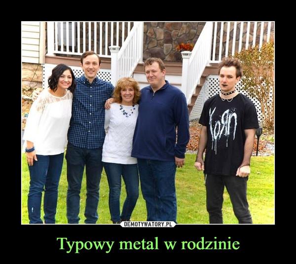 Typowy metal w rodzinie –
