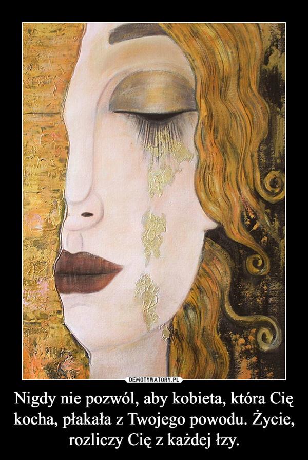 Nigdy nie pozwól, aby kobieta, która Cię kocha, płakała z Twojego powodu. Życie, rozliczy Cię z każdej łzy. –