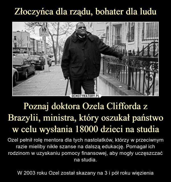 Poznaj doktora Ozela Clifforda z Brazylii, ministra, który oszukał państwo w celu wysłania 18000 dzieci na studia – Ozel pełnił rolę mentora dla tych nastolatków, którzy w przeciwnym razie mieliby nikłe szanse na dalszą edukację. Pomagał ich rodzinom w uzyskaniu pomocy finansowej, aby mogły uczęszczać na studia.W 2003 roku Ozel został skazany na 3 i pół roku więzienia