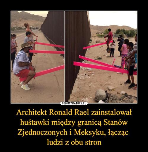 Architekt Ronald Rael zainstalował huśtawki między granicą Stanów Zjednoczonych i Meksyku, łącząc  ludzi z obu stron